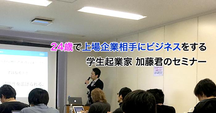 24歳で上場企業相手にビジネスをする学生起業家の加藤君のセミナー